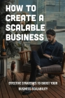 How To Create A Scalable Business: Effective Strategies To Boost Your Business Scalability: Strategy To Grow Your Business Practice Cover Image