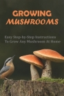 Growing Mushrooms: Easy Step-by-Step Instructions To Grow Any Mushroom At Home: Mushroom Growing Book Cover Image