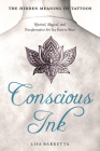 Conscious Ink: The Hidden Meaning of Tattoos: Mystical, Magical, and Transformative Art You Dare to Wear Cover Image