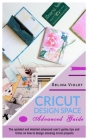 Cricut Design Space - Advanced Guide: The Update And Detailed Advanced User's Guide Tips And Tricks On How To Design Amazing Cricut Projects Cover Image