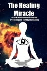 The Healing Miracle of Reiki, Mindfulness Meditation, Dry Fasting and Third Eye Awakening Cover Image