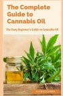 The Complete Guide to Cannabis Oil: The Easy Beginner's Guide to Cannabis Oil Cover Image