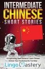 Intermediate Chinese Short Stories: 10 Captivating Short Stories to Learn Chinese & Grow Your Vocabulary the Fun Way! Cover Image
