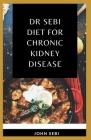 Dr Sebi Diet For Chronic Kidney Disease: A Comprehensive Guide on How to Cure Kidney Disease Using Dr. Sebi Alkaline Eating Diet Method Cover Image