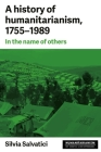 A History of Humanitarianism, 1755-1989: In the Name of Others (Humanitarianism: Key Debates and New Approaches) Cover Image