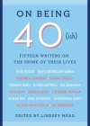 On Being 40(ish): Fifteen Writers on the Prime of Their Lives Cover Image