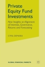 Private Equity Fund Investments: New Insights on Alignment of Interests, Governance, Returns and Forecasting (Global Financial Markets) Cover Image