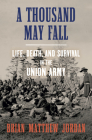 A Thousand May Fall: Life, Death, and Survival in the Union Army Cover Image