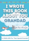 I Wrote This Book About You Grandad: A Child's Fill in The Blank Gift Book For Their Special Grandad - Perfect for Kid's - 7 x 10 inch Cover Image