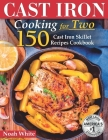 Cast Iron Cooking for 2: 150 Cast Iron Skillet Recipes Cookbook. Cover Image