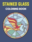 Stained Glass Coloring Book: An Adult Coloring Book Featuring the Beautiful Animal, Flowers, Neture and more for Stress Relief and Relaxation. Cover Image