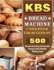 KBS Bread Machine Cookbook For Beginners: 500 Newest and Easy Homemade Recipes with Detailed Making Steps Cover Image