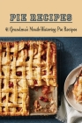 Pie Recipes: 41 Grandma's Mouth-Watering Pie Recipes: Pies Recipes That Deserve A Spot In Your Recipe Box Cover Image