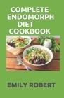 Complete Endomorph Diet Cookbook: A Simplified Guide On How To Lose Weight Fast, Boost Strength and Gain Muscle Through Endomorph Diet With Ease(Inclu Cover Image