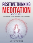 Positive Thinking Meditation Book 2021: Change Your Life Instantly and Achieve Happiness Cover Image