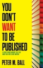 You Don't Want to Be Published (and Other Things Nobody Tells You When You First Start Writing) Cover Image