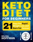 Keto Diet For Beginners: 21 Days For Rapid Weight Loss And Burn Fat Forever - Lose Up to 20 Pounds In 3 Weeks Cover Image