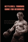 Kettlebell Training Guide For Beginners: How To Get Stronger, Build Muscle With Exercises For Full-Body Workouts: Kettlebell Book Beginner Cover Image