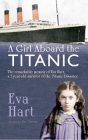 A Girl Aboard the Titanic: The Remarkable Memoir of EVA Hart, a 7-year-old Survivor of the Titanic Disaster Cover Image