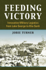 Feeding Victory: Innovative Military Logistics from Lake George to Khe Sanh Cover Image