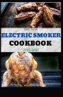 The New Electric Smoker Cookbook 2021-2022: 40+ Delicious And Tasty Recipes and Step-by-Step Techniques to Smoke Just About Everything Cover Image
