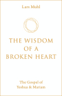 The Wisdom of a Broken Heart: The Gospel of Yeshua & Mariam Cover Image