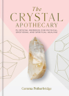 The Crystal Apothecary: 75 Crystal Remedies For Physical, Emotional and Spiritual Healing Cover Image