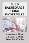 Build Dashboards Using Pivottables: Create And Share A Dashboard With Excel Pivot Tables: Create A Dashboard In Excel Cover Image