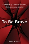 To Be Brave: A Memoir of Domestic Violence, Resistance, and Healing Cover Image