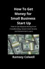 How To Get Money for Small Business Start Up: How to Get Massive Money from Crowdfunding, Government Grants and Government Loans Cover Image
