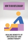 How To Do Reflexology: Healing Benefits Of Reflexology And Aromatherapy: Reflexology Physical Therapy Cover Image