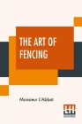 The Art Of Fencing: Translated From The French Of The Late Celebrated, Monsieur L'Abbat By Andrew Mahon Cover Image