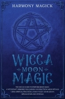 Wicca Moon Magic: The Wiccan Guide to Perform Moon Magic. A Witchcraft Grimoire for Learning and Practicing Moon Rituals Using Spiritual Cover Image