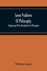 Some Problems Of Philosophy: A Beginning Of An Introduction To Philosophy Cover Image