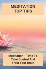 Meditation Top Tips: Meditation -Time To Take Control And Train Your Brain: Meditation Beginner Tips Cover Image