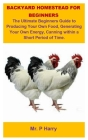 Backyard Homestead For Beginners: Backyard Homestead For Beginners: The Ultimate Beginners Guide To Producing Your Own Food, Generating Your Own Energ Cover Image