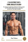 Calisthenics for Beginners: The Ultimate Step-By-Step Calisthenics Workout Guide with 100+ Bodyweight Exercises to Strengthen and Increase Your Bo Cover Image