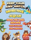 keep calm and watch detective Josiah how he will behave with plant and animals: A Gorgeous Coloring and Guessing Game Book for Josiah /gift for Josiah Cover Image