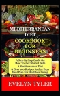 Mediterranean Diet Cookbook For Beginners: A Step By Step Guide On How To Get Started With A Mediterranean Diet & Over 100 Recipes And (21) Days Meal Cover Image
