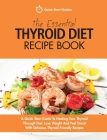 The Essential Thyroid Diet Recipe Book: A Quick Start Guide To Healing Your Thyroid Through Diet. Lose Weight And Feel Great With Delicious Thyroid Fr Cover Image