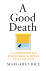 A Good Death: A compassionate and practical guide to prepare for the end of life Cover Image
