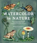 Watercolor in Nature: Paint Woodland Wildlife and Botanicals with 20 Beginner-Friendly Projects Cover Image