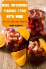 Wine Infusions: Pairing Food with Wine 50 Fast and Easy Recipes Cover Image