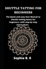 Shuttle Tatting for Beginners: The Quick and easy User Manual to shuttle tatting basics for beginners, with step by step instructions. Cover Image