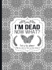 I'm Dead Now What?: End of life planner - Hardcover edition: End of life planner, Make life easier for those you leave behind, Hardcover, Cover Image