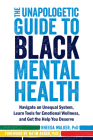 The Unapologetic Guide to Black Mental Health: Navigate an Unequal System, Learn Tools for Emotional Wellness, and Get the Help You Deserve Cover Image