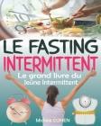 Le Fasting Intermittent: Le grand livre du jeûne intermittent avec 7 méthodes efficaces pour perdre la graisse, gagner en énergie et en longévi Cover Image