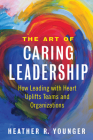 The Art of Caring Leadership: How Leading with Heart Uplifts Teams and Organizations Cover Image