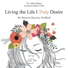 Living the Life I Truly Desire: An Anorexia Recovery Workbook Cover Image
