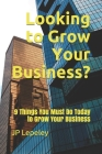 Looking to Grow Your Business?: 9 Things You Must Do Today to Grow Your Business Cover Image